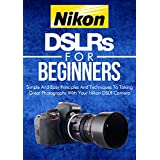 Photography: Nikon DSLRs For Beginners: Pictures: Simple And Easy Principles And Techniques To Taking Great Photographs With Your Nikon DSLR (Still, Photograph, ... How To Photograph) (DSLR Cameras Book 4) ~ Crys Kirkland