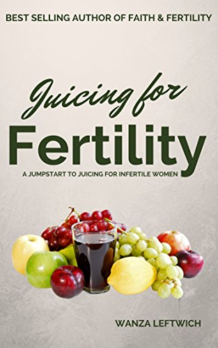 Juicing for Fertility: A Jumpstart to Juicing for Infertile Women by Wanza Leftwich