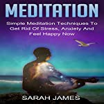 Meditation: Simple Meditation Techniques to Get Rid of Stress, Anxiety and Feel Happy Now | Sarah James