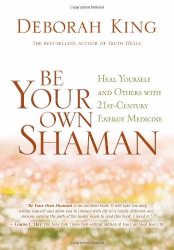 Be Your Own Shaman: Heal Yourself and Others with 21st-Century Energy Medicine