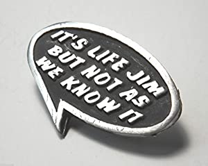 "STAR TREK ITS LIFE JIM BUT NOT AS WE KNOW IT ""Slogan Saying"" Hand Made in UK Pewter Lapel Pin Badge"