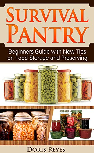 Survival Pantry: Beginners Guide with New Tips on Food Storage and Preserving (Survival Pantry, survival pantry ultimate guide, survival pantry the prepper's guide, survival pantry advanced guide) by Doris Reyes