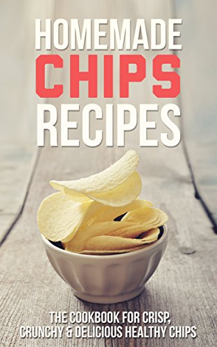 Homemade Chips Recipes: The Cookbook for Crisp, Crunchy & Delicious Healthy Chips - Snacks and Desserts for the Holiday by Roselyn Heart