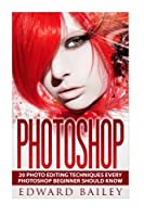 Photoshop: 20 Photo Editing Techniques Every Photoshop Beginner Should Know Front Cover