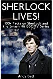 Sherlock Lives!: 100+ Facts on Sherlock and the Smash Hit BBC TV Series