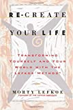 Re-Create Your Life: Transforming Your Life And Your World With The Lefkoe Method