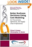 Better Business Decisions Using Cost Modeling:  For Procurement, Operations, and Supply Chain Professionals