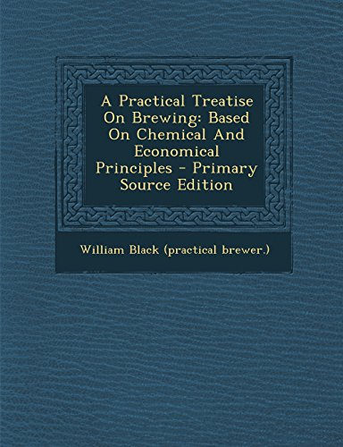 A Practical Treatise on Brewing: Based on Chemical and Economical Principles - Primary Source Edition