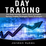 Day Trading: 3 Manuscripts: Penny Stock Strategies, Options Trading Strategies, Forex Strategies | Jordon Sykes