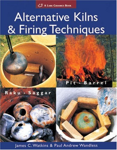 Alternative Kilns & Firing Techniques: Raku * Saggar * Pit * Barrel (A Lark Ceramics Book) by Lark Books