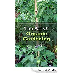 The Art Of Organic Gardening: How To Grow, Cultivate, And Harvest Organic Produce (English Edition)