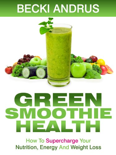 Green Smoothie Health: How To Supercharge Your Nutrition, Energy, And Weight Loss With The Best Green Drink