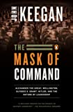 The Mask of Command: Alexander the Great, Wellington, Ulysses S. Grant, Hitler, and the Nature of Leadership (0140114068) by Keegan, John
