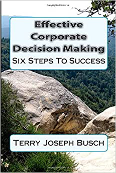 Effective Corporate Decision Making: Six Steps To Success (What The Best Managers Know And Do