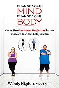 Change Your Mind, Change Your Body: How To Have Permanent Weight Loss Success For A More Confident And Happier You! by Wendy Higdon ebook deal