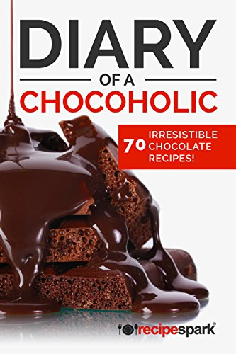 Diary of A Chocoholic: 70 Irresistible Chocolate Recipes (Recipe Spark Food Series Book 3) by Recipe Spark