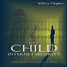 DIY Child Internet Security: Prevent Internet Crimes Against Your Children Audiobook by Jeffrey Hughes Narrated by Mike Norgaard