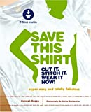 Save This Shirt: Cut It. Stitch It. Wear It Now!