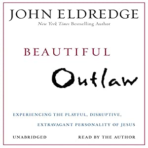 Beautiful Outlaw: Experiencing the Playful, Disruptive, Extravagant Personality of Jesus | [John Eldredge]