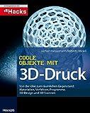 Coole Objekte mit 3D-Druck: Von der Idee zum gedruckten Objekt: Materialien, Druckverfahren, Programm, 3D-Scan und Druck