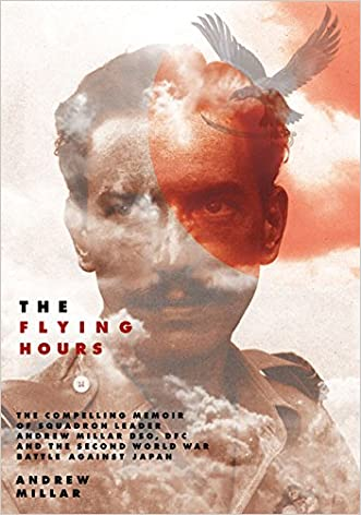 The Flying Hours: The Compelling Memoir of Squadron Leader Andrew Millar DSO, DFC, and the Second World War Battle Against Japan