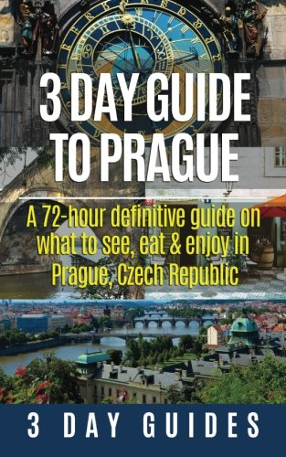 3 Day Guide to Prague: A 72-hour Definitive Guide on What to See, Eat and Enjoy in Prague, Czech Republic (3 Day Travel Guides) (Volume 16)