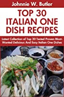 Tried Top Class 30 Italian One Dish Recipes: Latest Collection of Top 30 Tested, Proven, Most-Wanted Delicious, Super Easy And Quick Italian One Dish Meals For Every Single Person (English Edition)