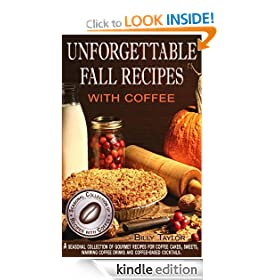 Unforgettable Fall Recipes with Coffee - A Seasonal Collection of Gourmet Recipes for Coffee Cakes, Sweets, Warming Coffee Drinks and Coffee-Based Cocktails.