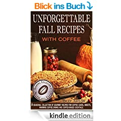 Unforgettable Fall Recipes with Coffee: Gourmet Recipes for Coffee Cakes, Sweets, Warming Coffee Drinks and Coffee-Based Cocktails. (Seasonal Collection ... with Coffee Book 1) (English Edition)