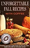 Unforgettable Fall Recipes with Coffee: Gourmet Recipes for Coffee Cakes, Sweets, Warming Coffee Drinks and Coffee-Based Cocktails. (Seasonal Collection of Recipes with Coffee Book 1)