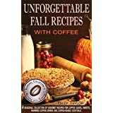 Unforgettable Fall Recipes with Coffee: Gourmet Recipes for Coffee Cakes, Sweets, Warming Coffee Drinks and Coffee-Based Cocktails. (Seasonal Collection of Recipes with Coffee Book 1) ~ Billy Taylor