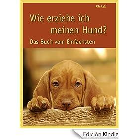 Wie erziehe ich meinen Hund: Das Buch vom Einfachsten