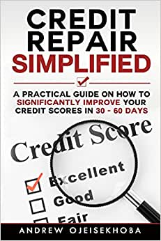 Credit Repair Simplified:: How To Significantly Improve Your Credit Scores In 30-60 Days