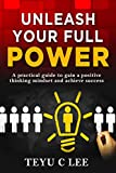 Unleash Your Full Power: A Practical Guide To Gain A Positive Thinking Mindset And Achieve Success