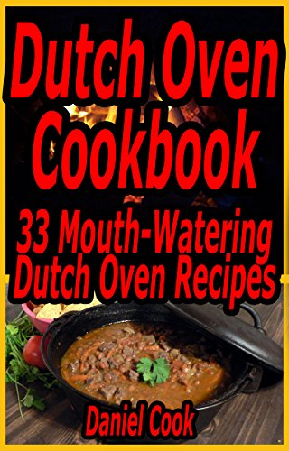Dutch Oven Cookbook: 33 Mouth-Watering Dutch Oven Recipes (Dutch oven cookbook, Dutch oven Recipes, Dutch Oven Cooking Book 1) by Daniel Cook