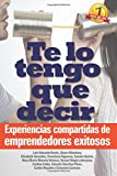 img - for Te lo tengo que decir: Experiencias compartidas de emprendedores exitosos (Spanish Edition) book / textbook / text book