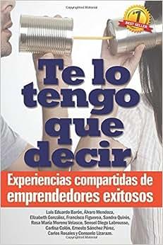 Te Lo Tengo Que Decir: Experiencias Compartidas De Emprendedores Exitosos (Spanish Edition)