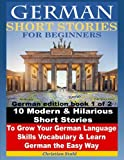 German Short Stories for Beginners 10 Modern & Hilarious Short Stories to Grow Your German Language Skills, Vocabulary & Learn German the Easy Way: German edition book 1 of 2