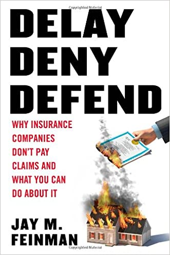 Delay, Deny, Defend: Why Insurance Companies Don't Pay Claims and What You Can Do About It written by Jay M. Feinman