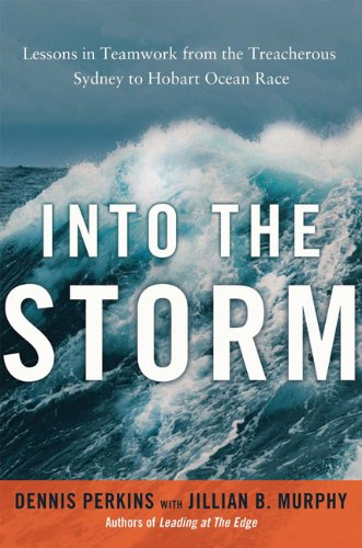 Into the Storm: Lessons in Teamwork from the Treacherous Sydney-to- Hobart Ocean Race: Lessons in Teamwork from the Treacherous Sydney-to-Hobart Ocean Race