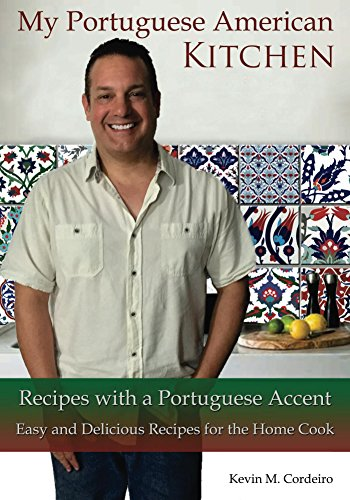 My Portuguese American Kitchen - Recipes with a Portuguese Accent: Easy and Delicious Recipes for the Home Cook by Kevin Cordeiro