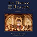The Dream of Reason: A History of Philosophy from the Greeks to the Renaissance   Anthony Gottlieb