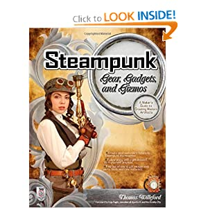 Steampunk Gear, Gadgets, and Gizmos: A Maker's Guide to Creating Modern Artifacts by