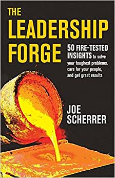 The Leadership Forge: 50 Fire-Tested Insights To Solve Your Toughest Problems, Care For Your People, And Get Great Results