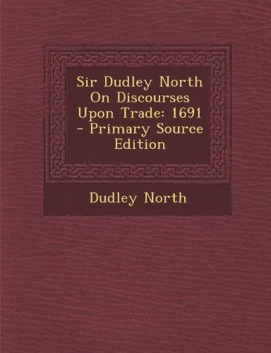 Sir Dudley North On Discourses Upon Trade: 1691