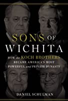 Sons of Wichita: How the Koch Brothers Became America's Most Powerful and Private Dynasty
