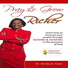 Pray & Grow Richer: Learn How to Increase Your Wealth Through Seeking & Soaking in the Presence of God (       UNABRIDGED) by Dr. Shirley K. Clark Narrated by Tina Marie Shuster