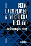 Being Unemployed in Northern Ireland: An Ethnographic Study Reprint Edition( Paperback ) by Howe, Leo E. A. published by Cambridge University Press