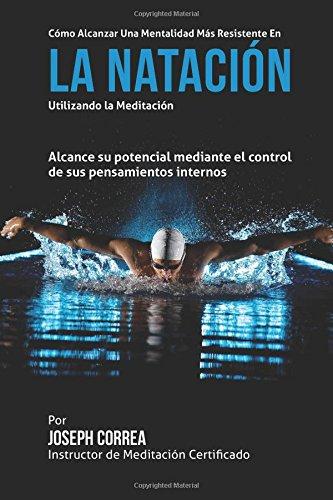 Como alcanzar una Mentalidad Mas Resistente en la Natacion utilizando la Meditacion: Alcance su mayor potencial mediante el control de sus pensamientos internos