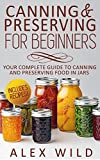 Canning And Preserving For Beginners: Your Complete Guide To Canning And Preserving Food In Jars **INCLUDES RECIPES!!!** (canning and preserving, canning ... and canning, preserving recipes Book 1)
